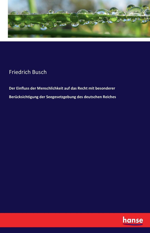 Friedrich Busch Der Einfluss der Menschlichkeit auf das Recht mit besonderer Berucksichtigung der Seegesetzgebung des deutschen Reiches