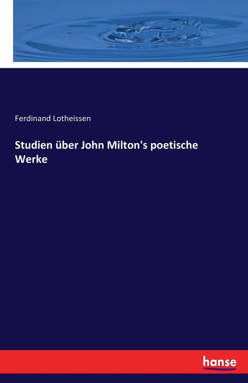 Ferdinand Lotheissen Studien uber John Milton.s poetische Werke