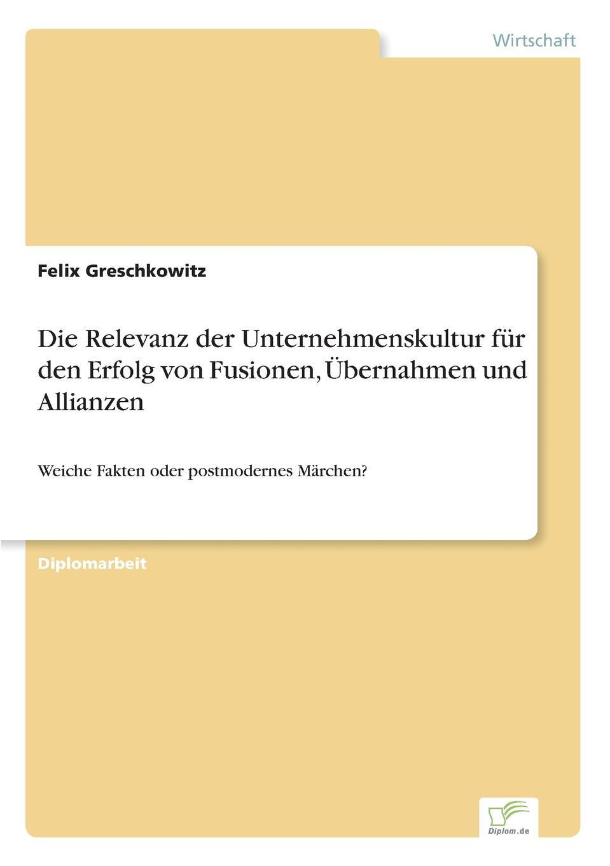 Felix Greschkowitz Die Relevanz der Unternehmenskultur fur den Erfolg von Fusionen, Ubernahmen und Allianzen stefan molkentin kundenabwanderungen bei ubernahmen und fusionen