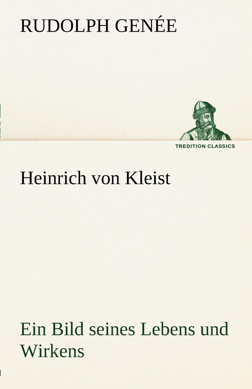 Rudolph Gen E., Rudolph Genee Heinrich Von Kleist. Ein Bild Seines Lebens Und Wirkens. hugo feustel robert burns ein bild seines lebens und wirkens