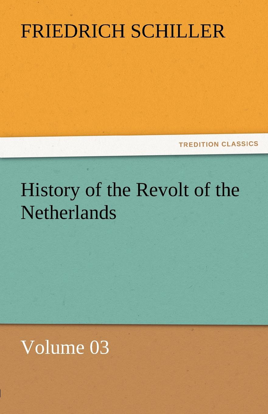 Schiller Friedrich History of the Revolt of the Netherlands - Volume 03 friedrich von schiller history of the revolt of the netherlands volume 03