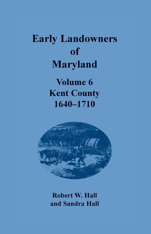 Robert W. Hall, Sandra Hall Early Landowners of Maryland. Volume 6, Kent County, 1640-1710