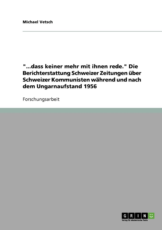 """Michael Vetsch. """"...dass keiner mehr mit ihnen rede."""" Die Berichterstattung Schweizer Zeitungen uber Schweizer Kommunisten wahrend und nach dem Ungarnaufstand 1956"""