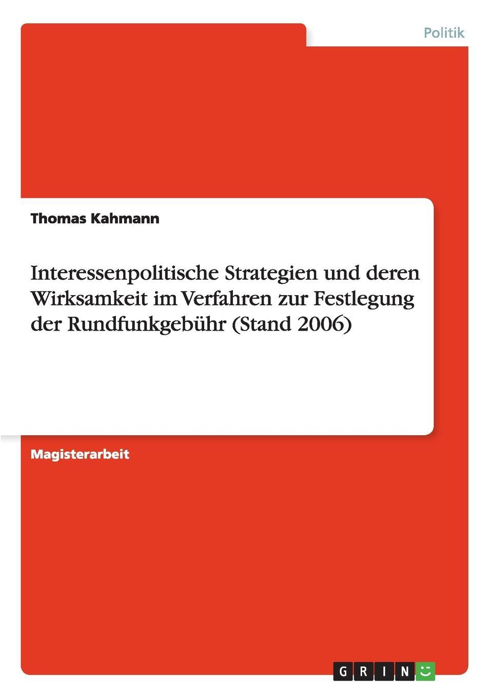 Thomas Kahmann Interessenpolitische Strategien und deren Wirksamkeit im Verfahren zur Festlegung der Rundfunkgebuhr (Stand 2006) все цены