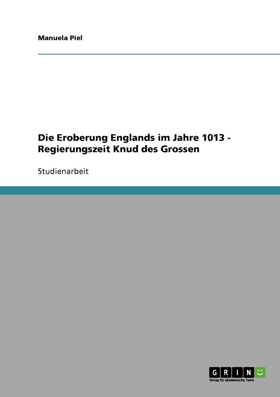 Manuela Piel Die Eroberung Englands im Jahre 1013 - Regierungszeit Knud des Grossen недорого