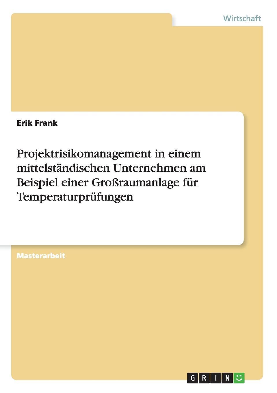 Projektrisikomanagement in einem mittelstandischen Unternehmen am Beispiel einer Grossraumanlage fur Temperaturprufungen Masterarbeit aus dem Jahr 2008 im Fachbereich BWL - Allgemeines...