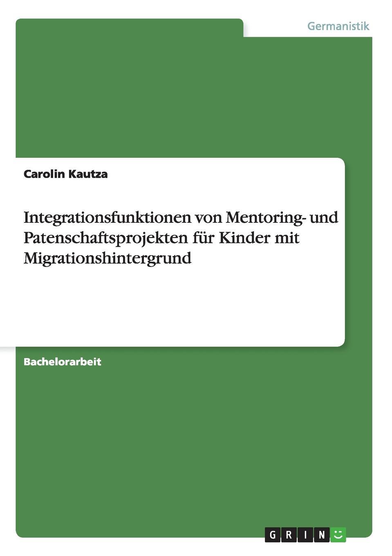 Carolin Kautza Integrationsfunktionen von Mentoring- und Patenschaftsprojekten fur Kinder mit Migrationshintergrund lioudmila berlejung lehrer mit migrationshintergrund als beitrag zur integration