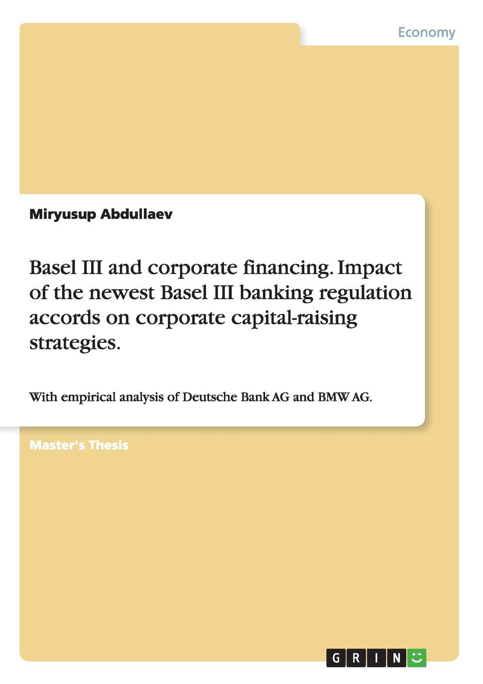 Miryusup Abdullaev Basel III and corporate financing. Impact of the newest Basel III banking regulation accords on corporate capital-raising strategies. juan ramirez handbook of basel iii capital enhancing bank capital in practice