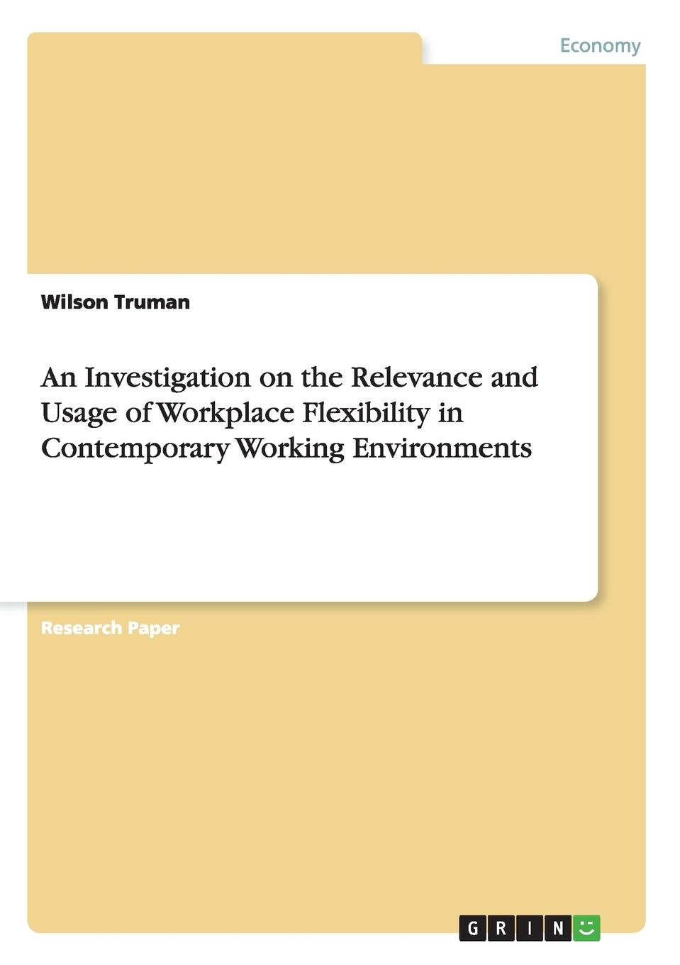 Wilson Truman An Investigation on the Relevance and Usage of Workplace Flexibility in Contemporary Working Environments jacob morgan the future of work attract new talent build better leaders and create a competitive organization