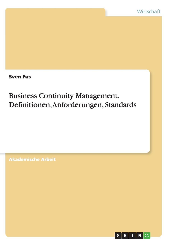 Business Continuity Management. Definitionen, Anforderungen, Standards Akademische Arbeit aus dem Jahr 2008 im Fachbereich BWL - Bank, Brse...