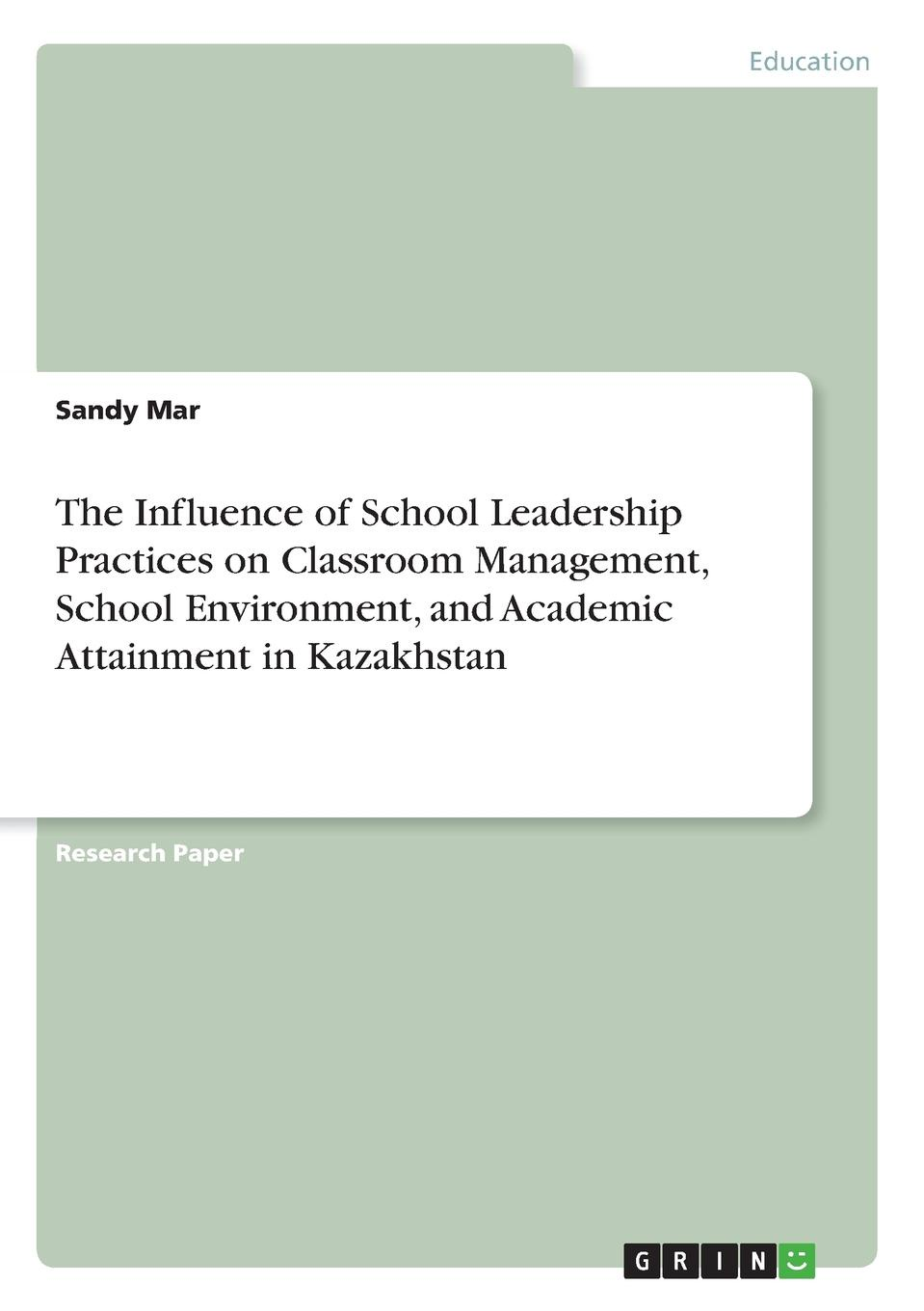 Sandy Mar The Influence of School Leadership Practices on Classroom Management, School Environment, and Academic Attainment in Kazakhstan tom payzant urban school leadership