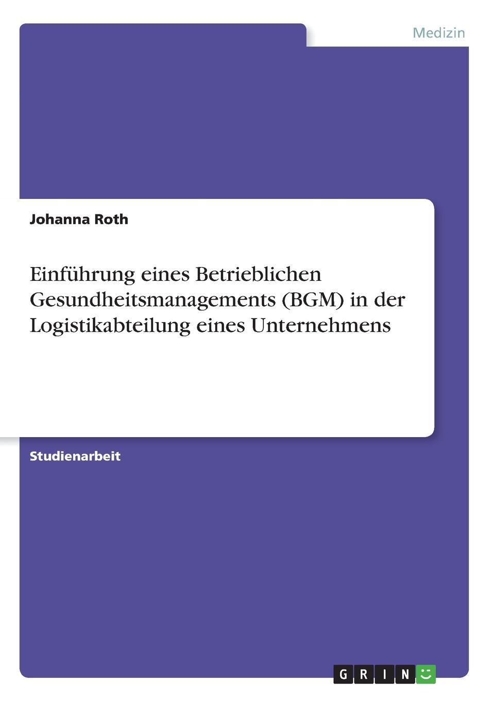 Johanna Roth Einfuhrung eines Betrieblichen Gesundheitsmanagements (BGM) in der Logistikabteilung eines Unternehmens simone pefferkofen betriebssport als betriebliche sozialleistung eine interessenpluralistische analyse