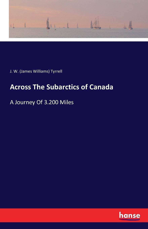 J. W. (James Williams) Tyrrell Across The Subarctics of Canada