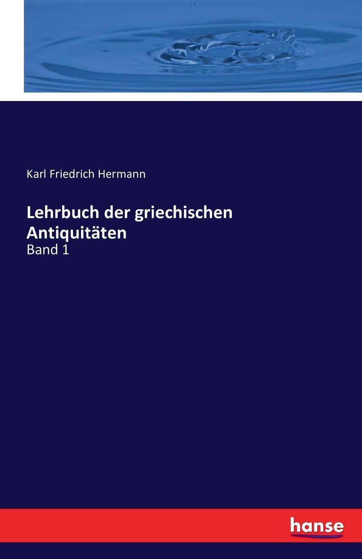 Karl Friedrich Hermann Lehrbuch der griechischen Antiquitaten hermann karl friedrich lehrbuch der griechischen staatsalterthumer aus dem standpuncte der geschichte