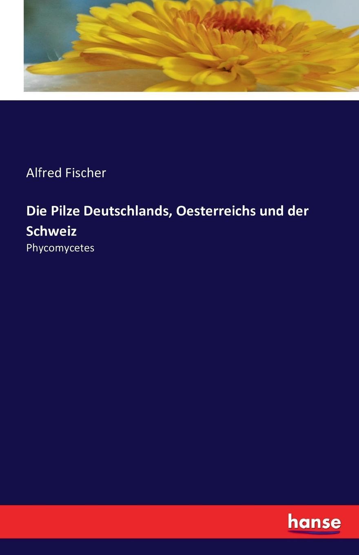 Alfred Fischer Die Pilze Deutschlands, Oesterreichs und der Schweiz oskar von kirchner lebensgeschichte der blutenpflanzen mitteleuropas spezielle okologie der blutenpflanzen deutschlands osterreichs und der schweiz