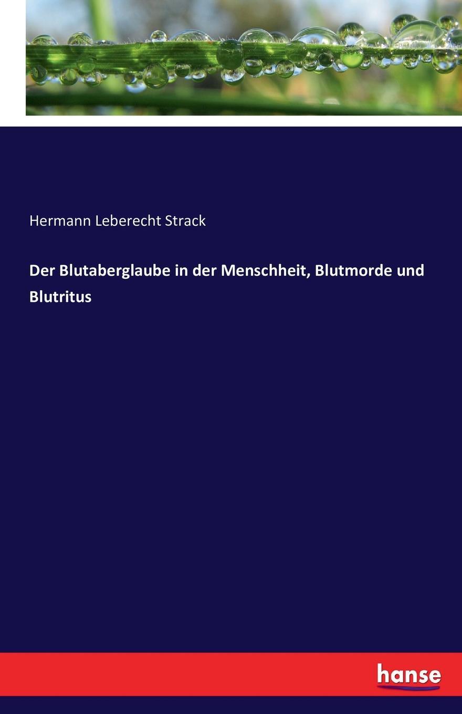 Hermann Leberecht Strack Der Blutaberglaube in der Menschheit, Blutmorde und Blutritus willy peterson kinberg wie entstanden weltall und menschheit