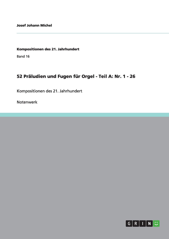 Josef Johann Michel 52 Praludien und Fugen fur Orgel - Teil A. Nr. 1 - 26 m reger 5 leicht ausfuhrbare praludien und fugen fur die orgel op 56