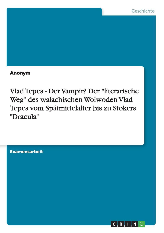 "Неустановленный автор Vlad Tepes - Der Vampir. Der ""literarische Weg"" des walachischen Woiwoden Vlad Tepes vom Spatmittelalter bis zu Stokers ""Dracula"""