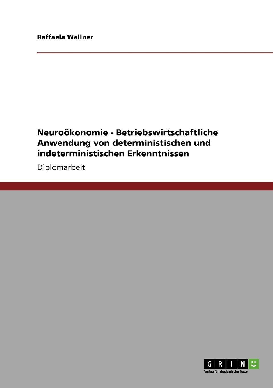 Neurookonomie. Betriebswirtschaftliche Anwendung von deterministischen und indeterministischen Erkenntnissen Diplomarbeit aus dem Jahr 2010 im Fachbereich BWL - Allgemeines...