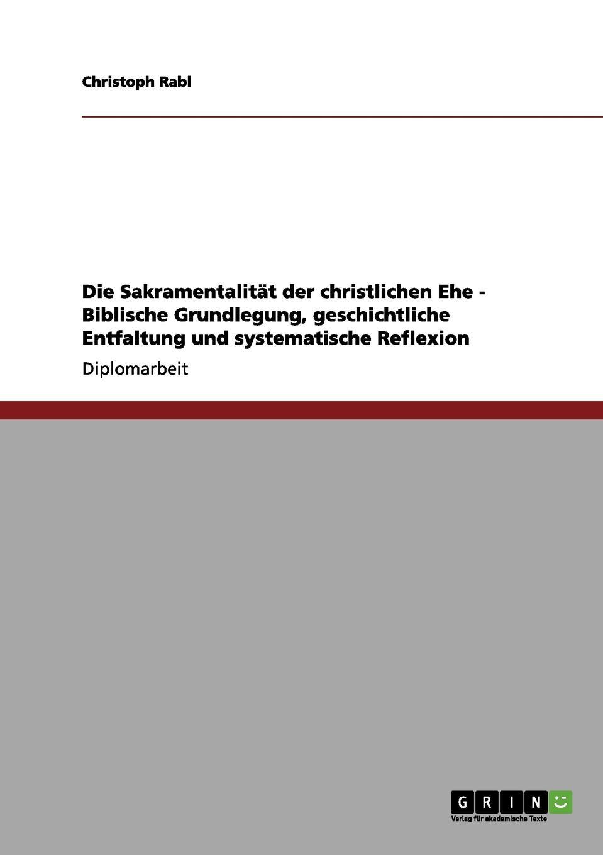 Christoph Rabl Die Sakramentalitat der christlichen Ehe - Biblische Grundlegung, geschichtliche Entfaltung und systematische Reflexion johannes thiele die systematische stellung der solenogastren und die phylogenie der mollusken