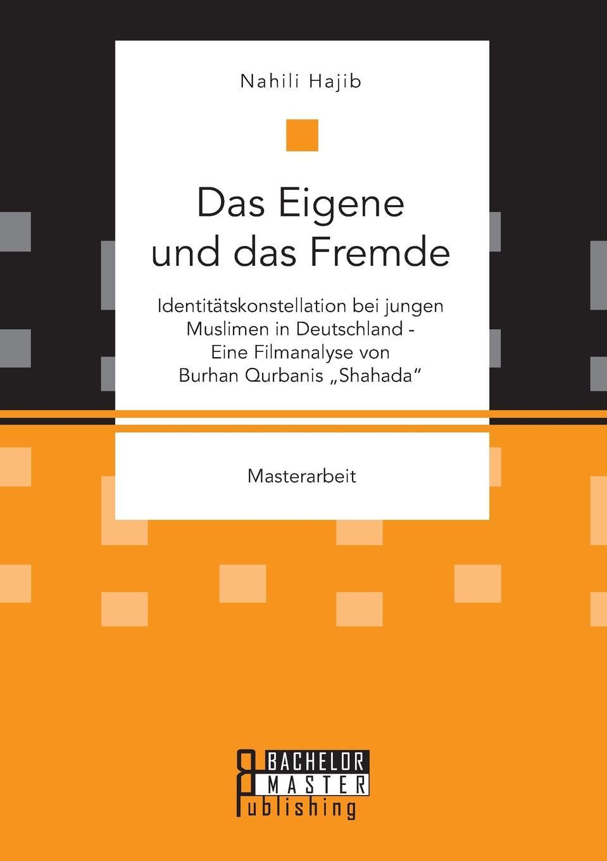 """Nahili Hajib Das Eigene und das Fremde. Identitatskonstellation bei jungen Muslimen in Deutschland - Eine Filmanalyse von Burhan Qurbanis """"Shahada"""""""