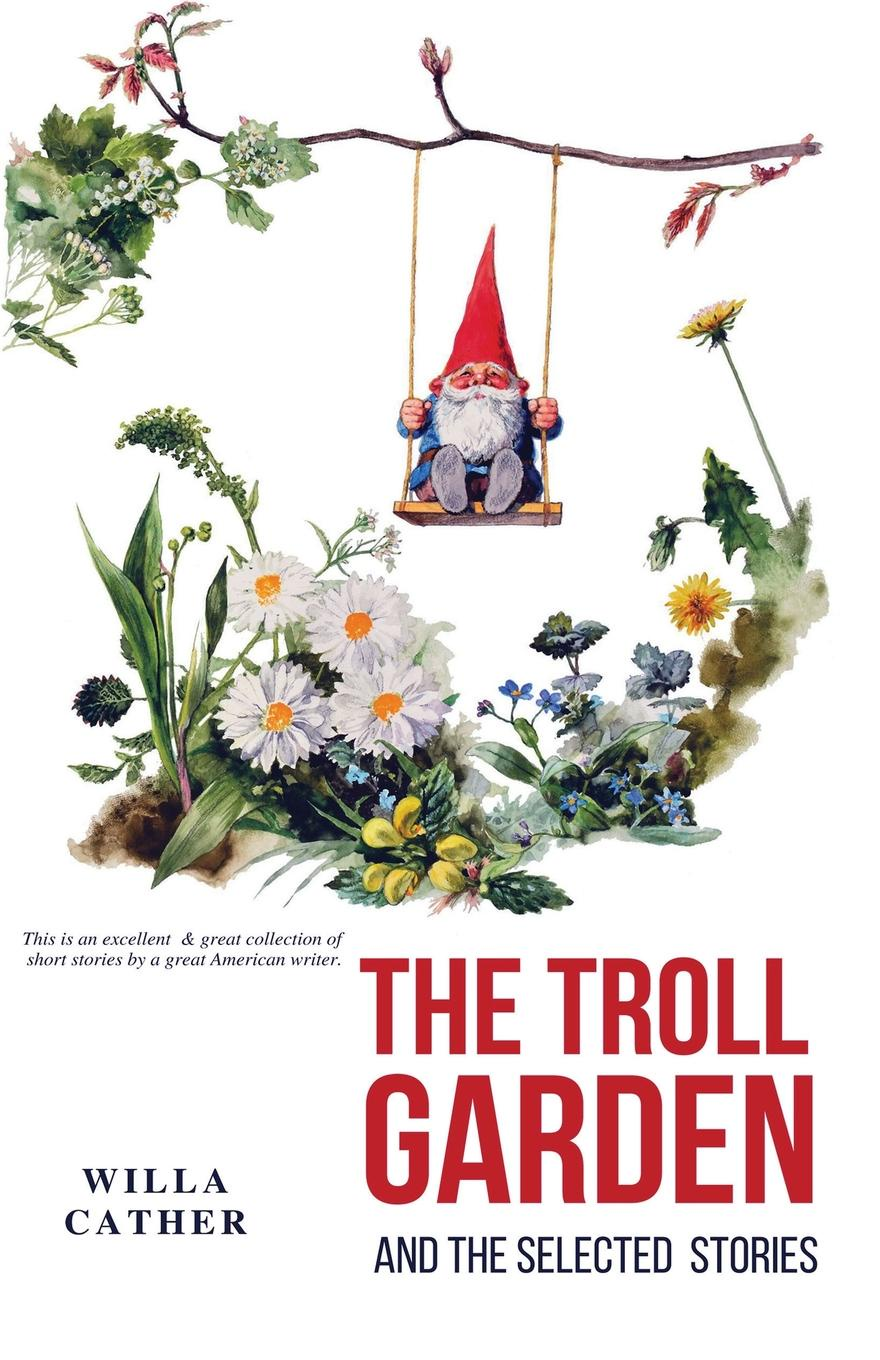 Willa Cather The Troll Garden and Selected Stories a s byatt rebecca swift imagining characters six conversations about women writers jane austen charlotte bronte george eli ot willa cather iris murdoch and t