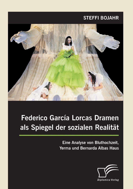 Steffi Bojahr Federico Garcia Lorcas Dramen als Spiegel der sozialen Realitat. Eine Analyse von Bluthochzeit, Yerma und Bernarda Albas Haus lorca f lorca romancero gitano