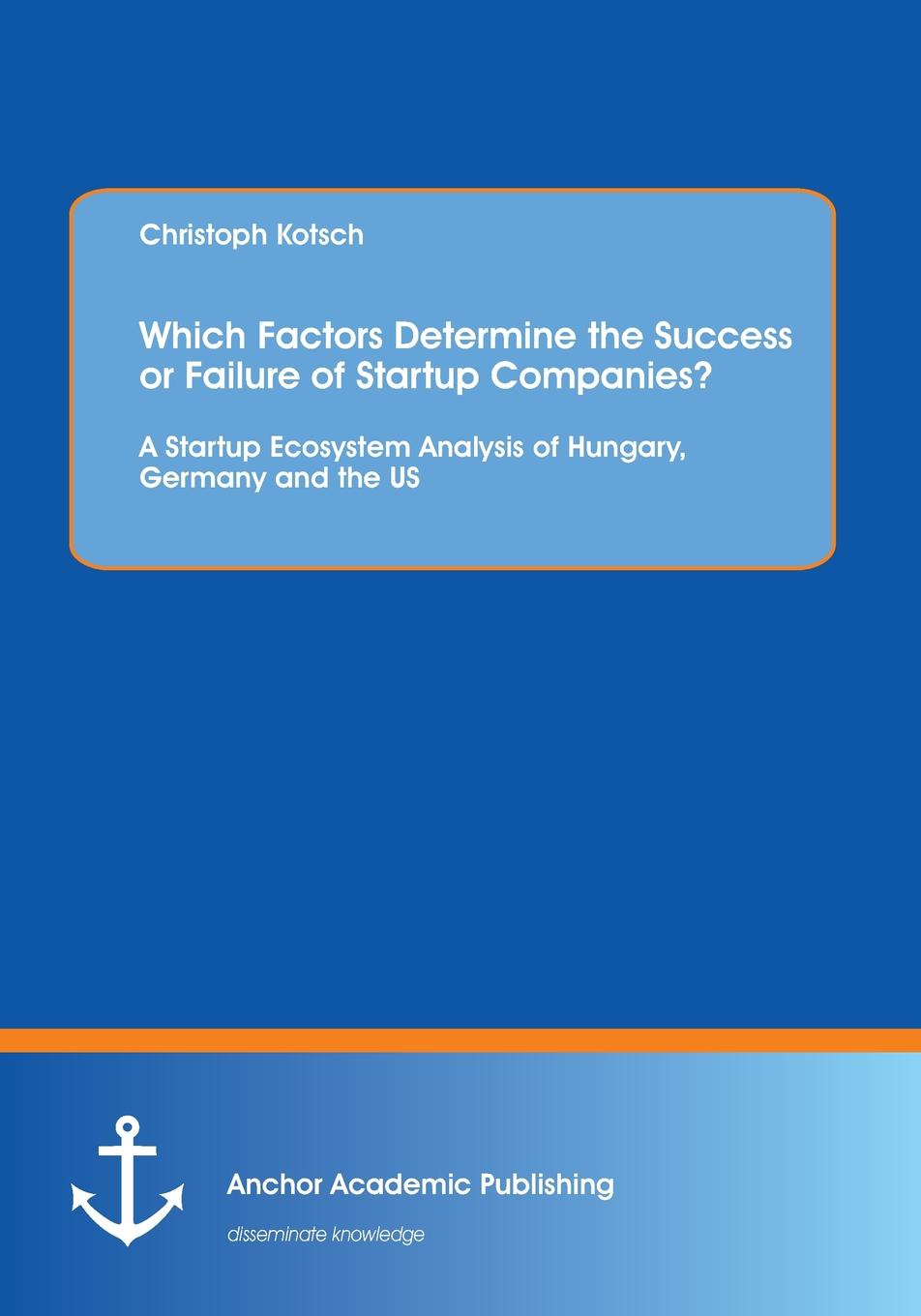 Christoph Kotsch Which Factors Determine the Success or Failure of Startup Companies. A Startup Ecosystem Analysis of Hungary, Germany and the US startup playbook david s kidder