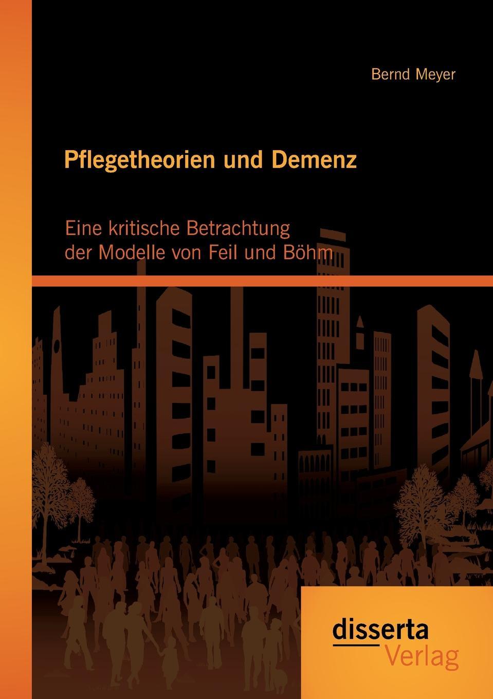 Pflegetheorien Und Demenz. Eine Kritische Betrachtung Der Modelle Von Feil Und Bohm