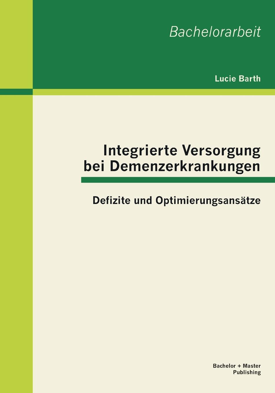 Lucie Barth Integrierte Versorgung Bei Demenzerkrankungen. Defizite Und Optimierungsansatze недорого