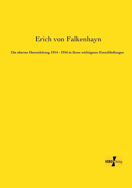 Erich Von Falkenhayn Die Oberste Heeresleitung 1914 - 1916 in Ihren Wichtigsten Entschliessungen