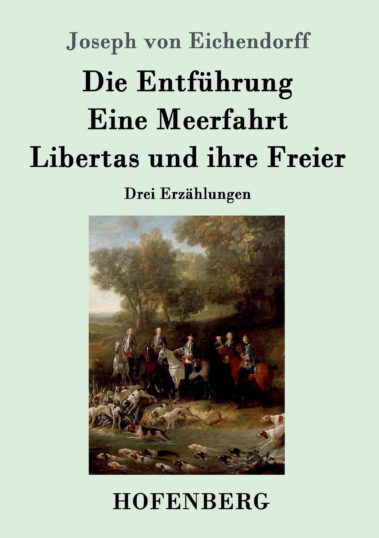 Joseph von Eichendorff Die Entfuhrung / Eine Meerfahrt / Libertas und ihre Freier