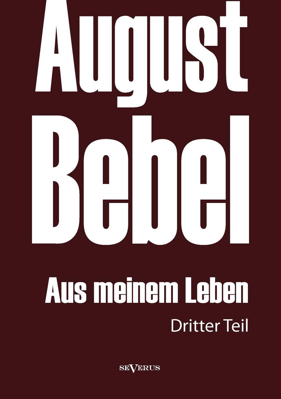 August Bebel August Bebel. Aus Meinem Leben. Autobiographie in Drei Teilen. Dritter Teil kluhs franz august bebel der mann und sein werk