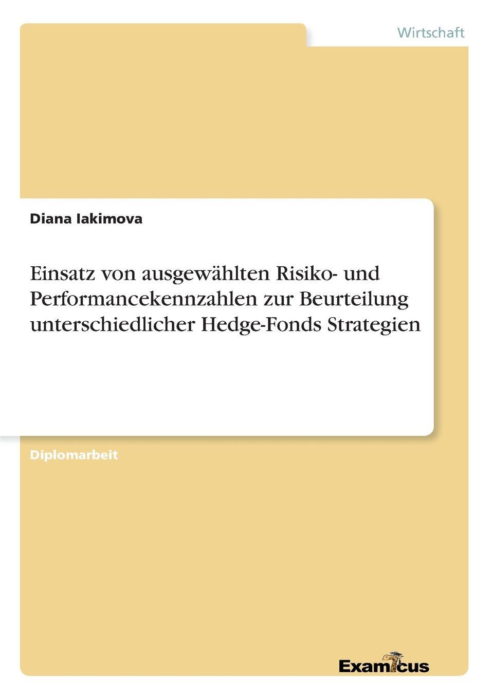 Einsatz von ausgewahlten Risiko- und Performancekennzahlen zur Beurteilung unterschiedlicher Hedge-Fonds Strategien Diplomarbeit aus dem Jahr 2007 im Fachbereich BWL - Bank, Brse...