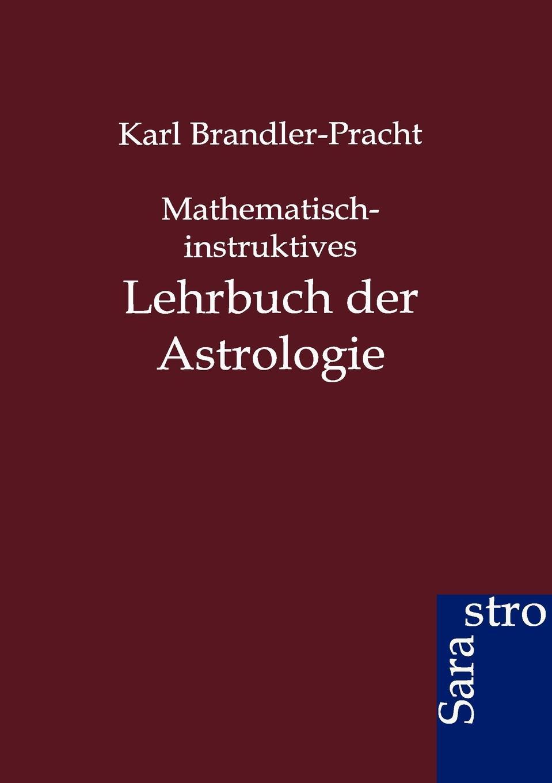 Karl Brandler-Pracht Mathematisch-instruktives Lehrbuch der Astrologie karl brandler pracht lehrbuch zur entwicklung der okkulten krafte im menschen
