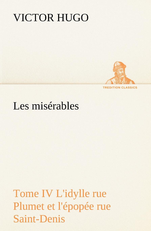 Victor Hugo Les miserables Tome IV L.idylle rue Plumet et l.epopee rue Saint-Denis hugo victor les miserables classics dlx