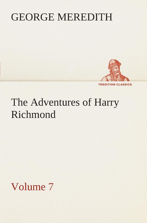 George Meredith The Adventures of Harry Richmond - Volume 7 george meredith the adventures of harry richmond volume 6