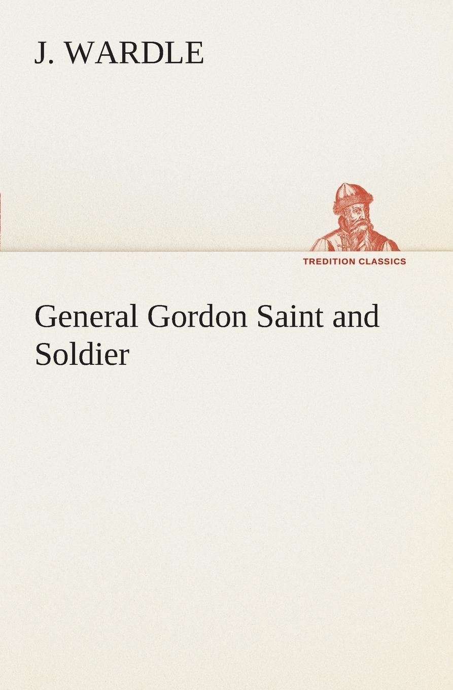J. Wardle General Gordon Saint and Soldier joseph wardle from the thames to the tiber