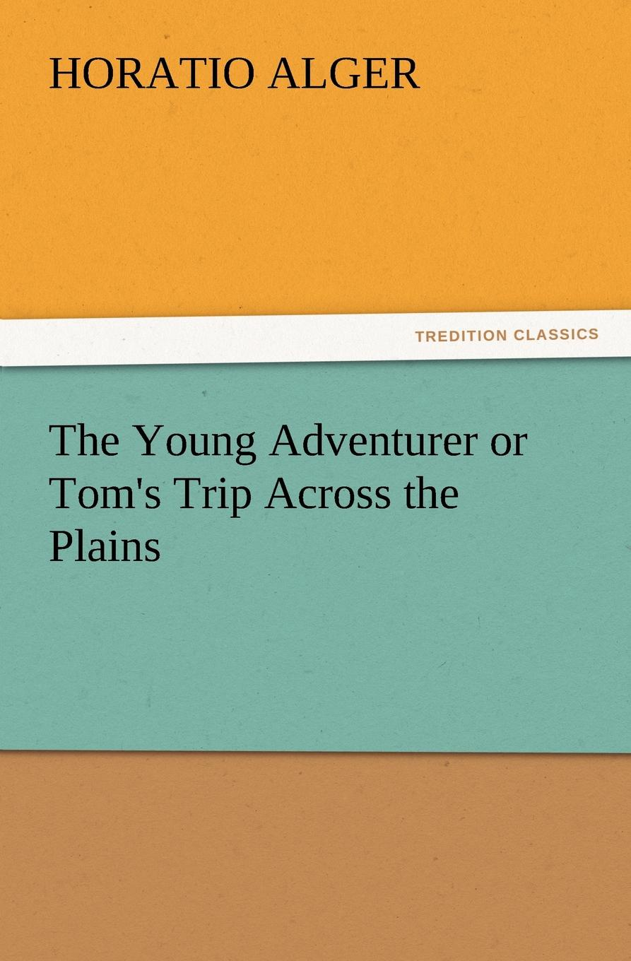 Horatio Jr. Alger The Young Adventurer or Tom.s Trip Across the Plains alger horatio jr the young adventurer or tom s trip across the plains