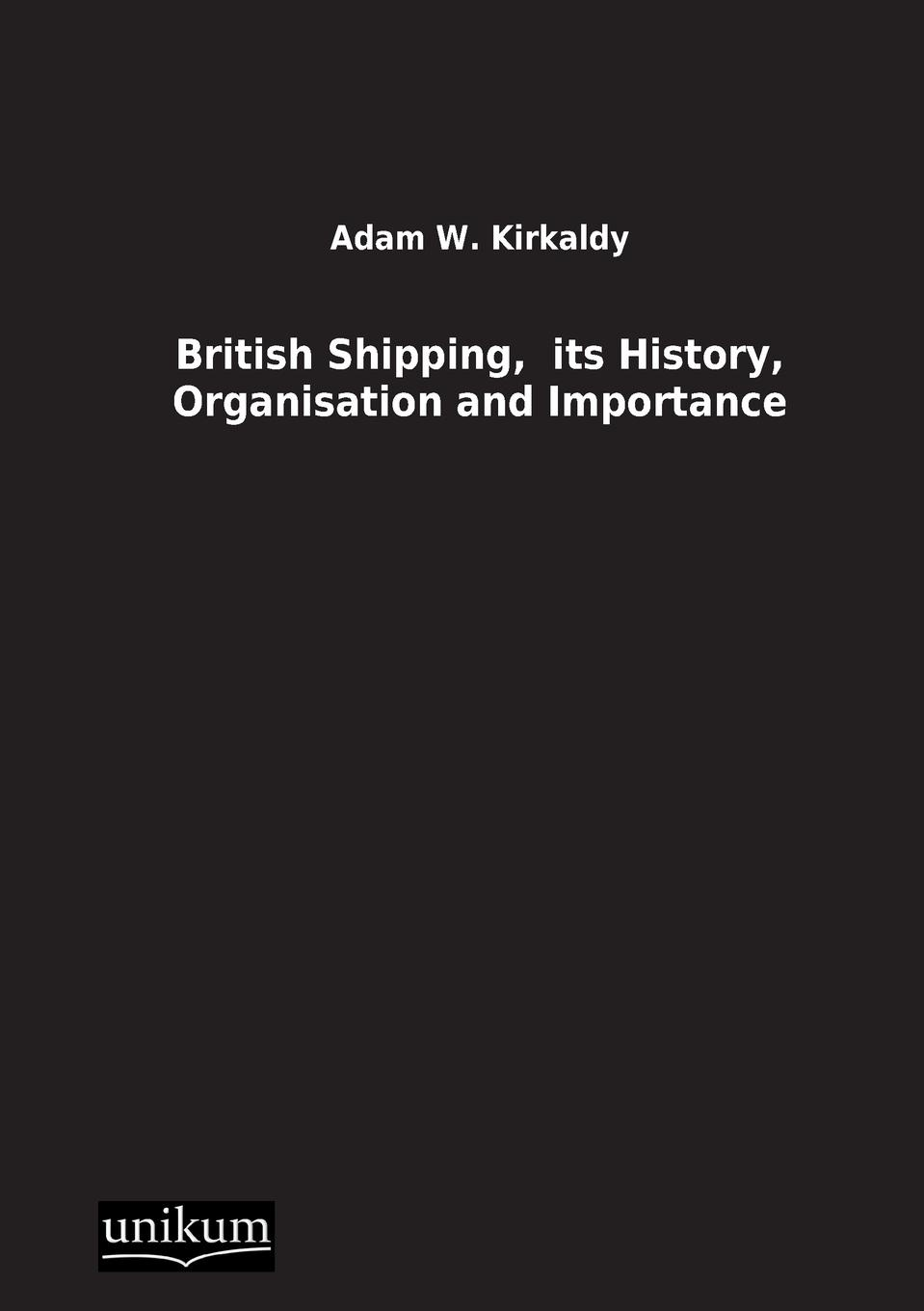 Adam W. Kirkaldy British Shipping, Its History, Organisation and Importance