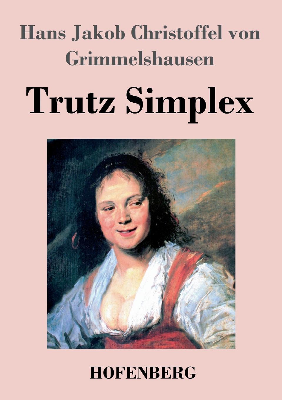 Hans J. C. von Grimmelshausen Trutz Simplex hans j christoffel von grimmelshausen der abenteuerliche simplicissimus teutsch