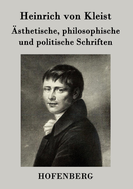 Heinrich von Kleist Asthetische, philosophische und politische Schriften