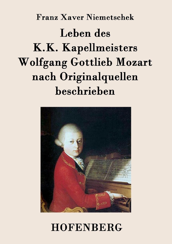 Franz Xaver Niemetschek Leben des K.K. Kapellmeisters Wolfgang Gottlieb Mozart nach Originalquellen beschrieben mozart wolfgang sawallisch die zauberflote
