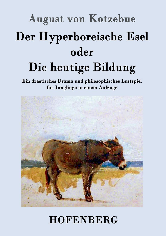 August von Kotzebue Der Hyperboreische Esel oder Die heutige Bildung august von kotzebue die kreuzfahrer ein schauspiel in funf aufzugen