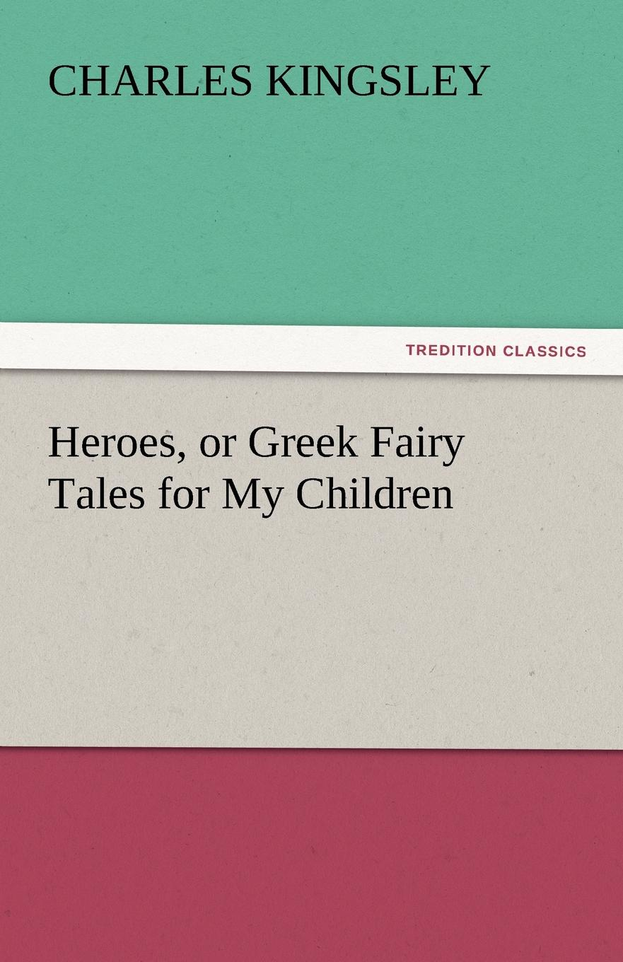 Charles Kingsley Heroes, or Greek Fairy Tales for My Children