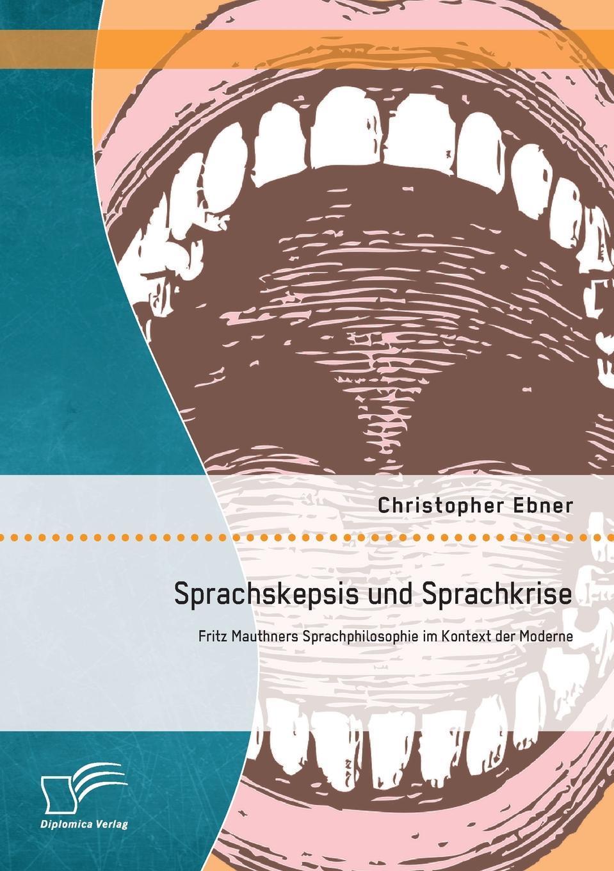 Christopher Ebner Sprachskepsis Und Sprachkrise. Fritz Mauthners Sprachphilosophie Im Kontext Der Moderne