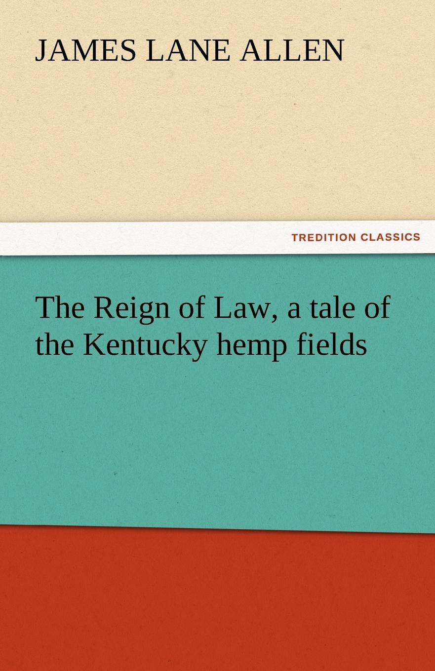 James Lane Allen The Reign of Law, a Tale of the Kentucky Hemp Fields allen james lane the reign of law a tale of the kentucky hemp fields