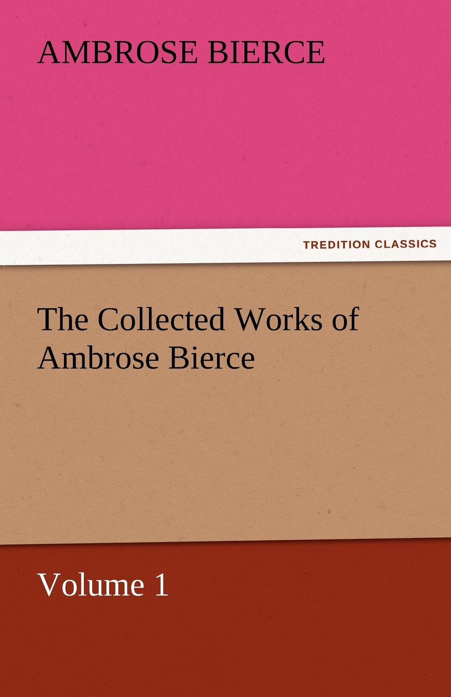 Ambrose Bierce The Collected Works of Ambrose Bierce, Volume 1 the collected works of ambrose bierce volume v