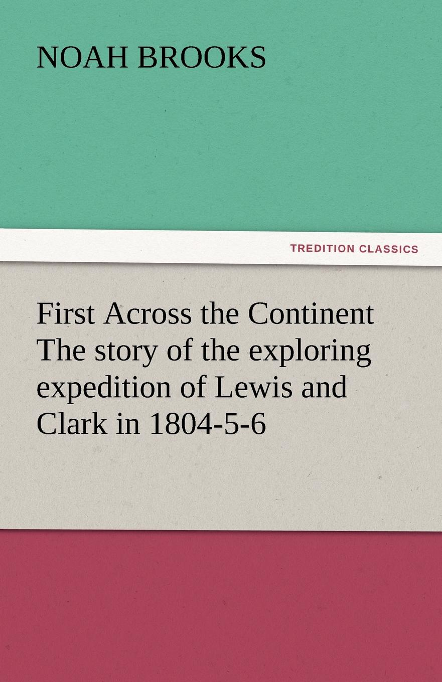 Noah Brooks First Across the Continent The story of the exploring expedition of Lewis and Clark in 1804-5-6