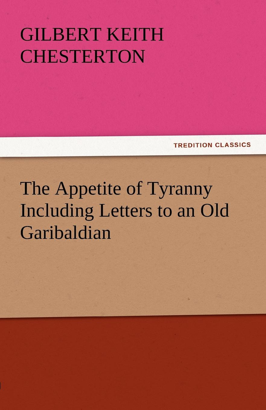 G. K. Chesterton The Appetite of Tyranny Including Letters to an Old Garibaldian gilbert keith chesterton the appetite of tyranny including letters to an old garibaldian